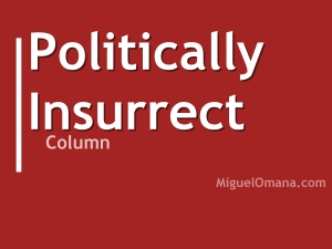 Politically Insurrect. Column by Miguel Omaña. Copyright 2015 Miguel Omaña.